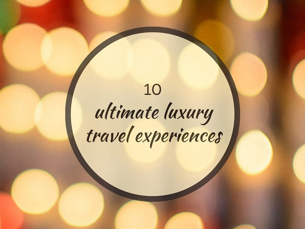 Our 10 Ultimate Luxury Travel Experiences!